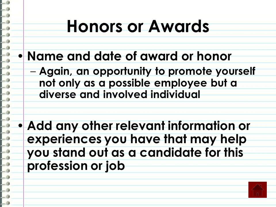 Honors or Awards Name and date of award or honor – Again, an opportunity to promote yourself not only as a possible employee but a diverse and involve