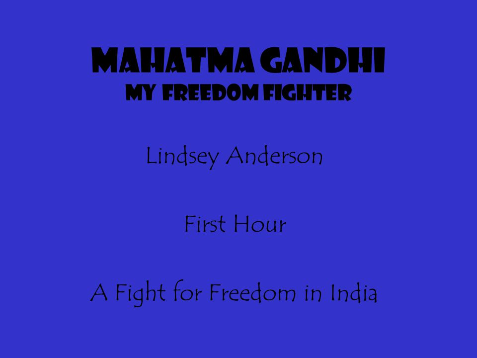 Mahatma Gandhi my freedom fighter Lindsey Anderson First Hour A Fight for Freedom in India
