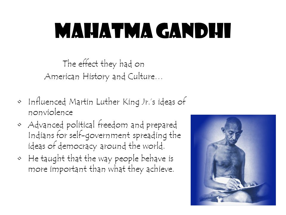 Mahatma Gandhi The effect they had on American History and Culture… Influenced Martin Luther King Jr.'s ideas of nonviolence Advanced political freedom and prepared Indians for self-government spreading the ideas of democracy around the world.