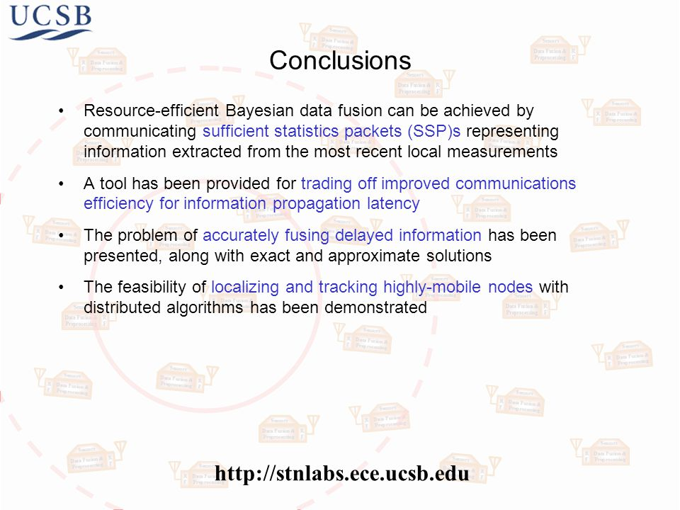 Conclusions Resource-efficient Bayesian data fusion can be achieved by communicating sufficient statistics packets (SSP)s representing information extracted from the most recent local measurements A tool has been provided for trading off improved communications efficiency for information propagation latency The problem of accurately fusing delayed information has been presented, along with exact and approximate solutions The feasibility of localizing and tracking highly-mobile nodes with distributed algorithms has been demonstrated http://stnlabs.ece.ucsb.edu