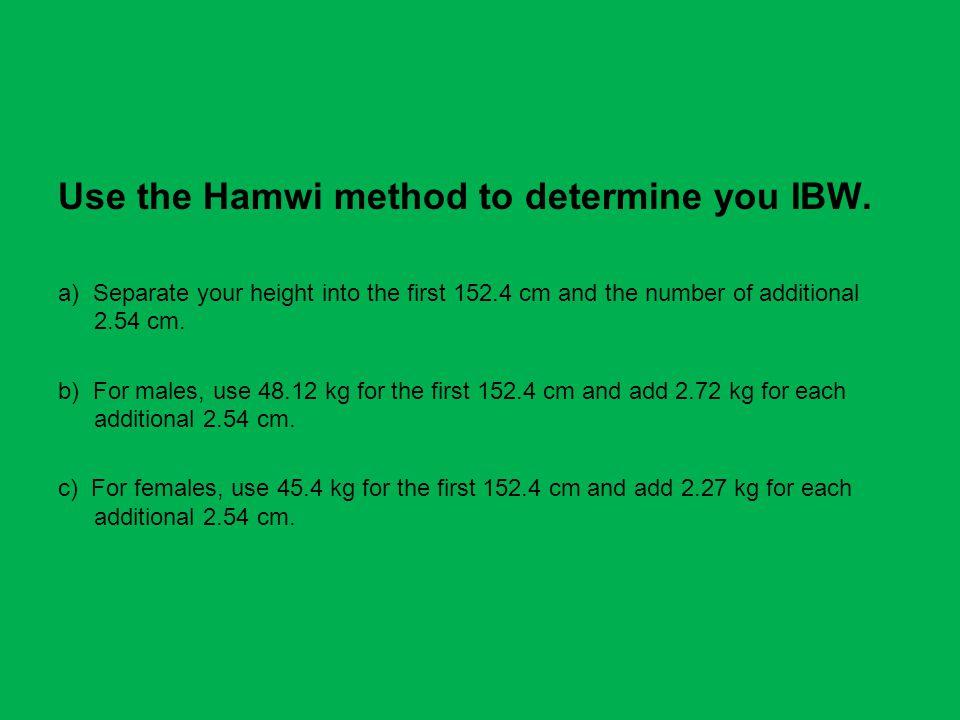 Use the Hamwi method to determine you IBW.