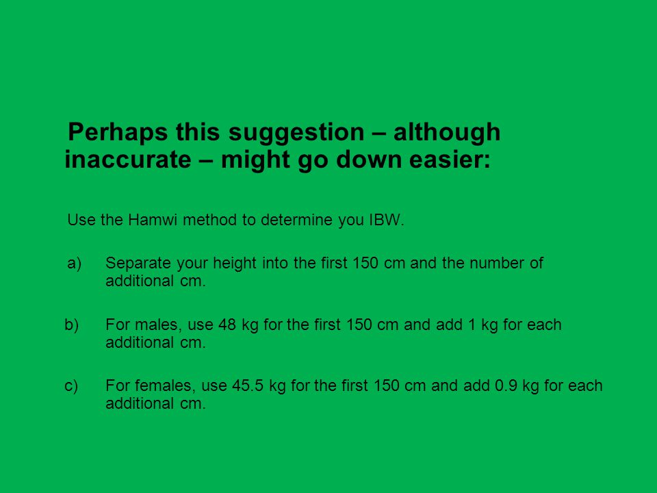 Perhaps this suggestion – although inaccurate – might go down easier: Use the Hamwi method to determine you IBW.