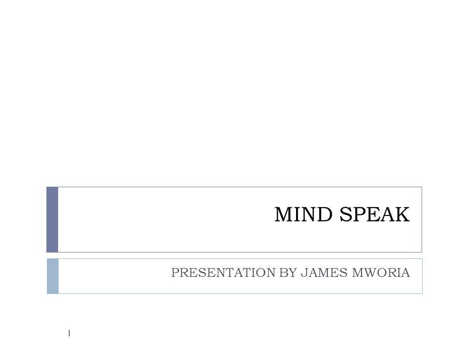 MIND SPEAK PRESENTATION BY JAMES MWORIA 1