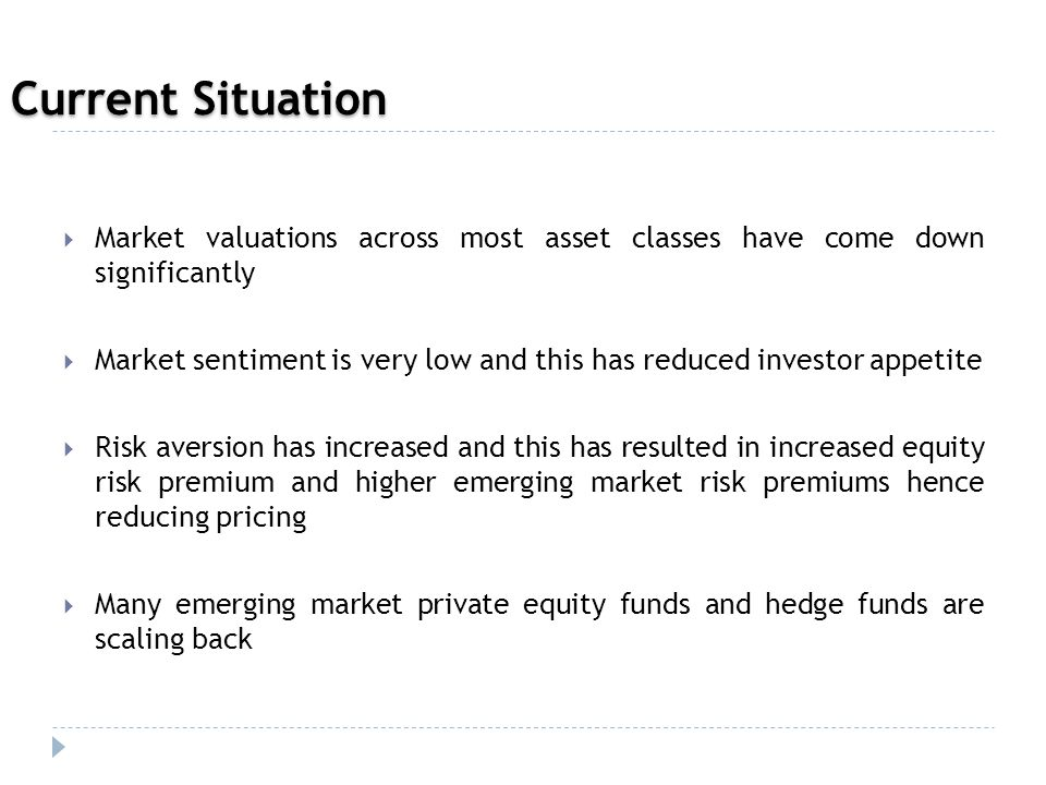  Market valuations across most asset classes have come down significantly  Market sentiment is very low and this has reduced investor appetite  Risk aversion has increased and this has resulted in increased equity risk premium and higher emerging market risk premiums hence reducing pricing  Many emerging market private equity funds and hedge funds are scaling back Current Situation