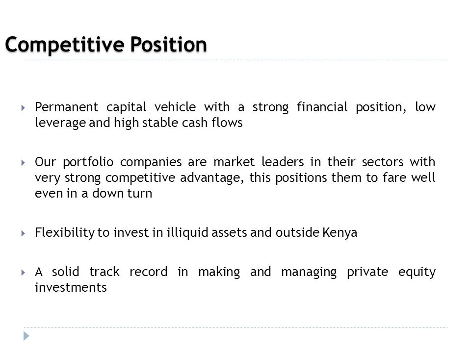  Permanent capital vehicle with a strong financial position, low leverage and high stable cash flows  Our portfolio companies are market leaders in their sectors with very strong competitive advantage, this positions them to fare well even in a down turn  Flexibility to invest in illiquid assets and outside Kenya  A solid track record in making and managing private equity investments Competitive Position