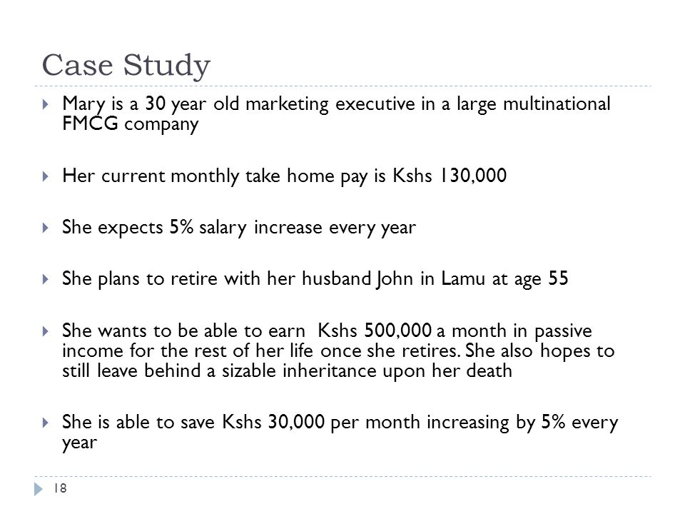 Case Study 18  Mary is a 30 year old marketing executive in a large multinational FMCG company  Her current monthly take home pay is Kshs 130,000  She expects 5% salary increase every year  She plans to retire with her husband John in Lamu at age 55  She wants to be able to earn Kshs 500,000 a month in passive income for the rest of her life once she retires.