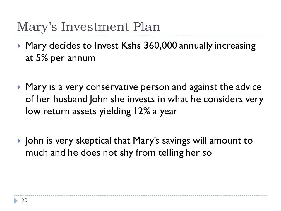 Mary's Investment Plan 20  Mary decides to Invest Kshs 360,000 annually increasing at 5% per annum  Mary is a very conservative person and against the advice of her husband John she invests in what he considers very low return assets yielding 12% a year  John is very skeptical that Mary's savings will amount to much and he does not shy from telling her so