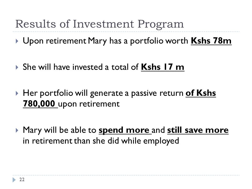 Results of Investment Program 22  Upon retirement Mary has a portfolio worth Kshs 78m  She will have invested a total of Kshs 17 m  Her portfolio will generate a passive return of Kshs 780,000 upon retirement  Mary will be able to spend more and still save more in retirement than she did while employed