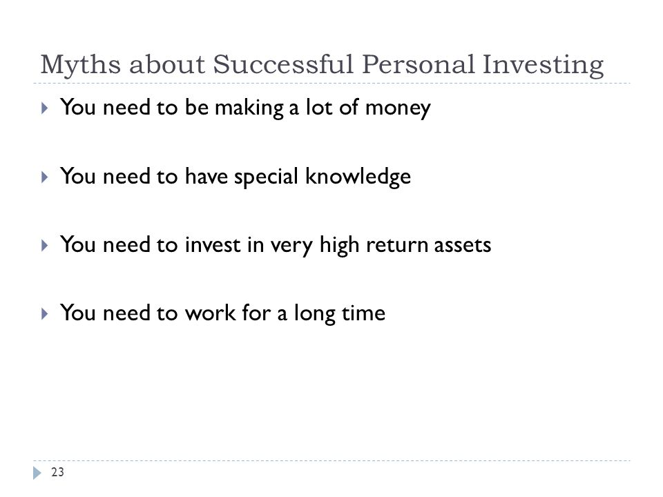 Myths about Successful Personal Investing 23  You need to be making a lot of money  You need to have special knowledge  You need to invest in very high return assets  You need to work for a long time