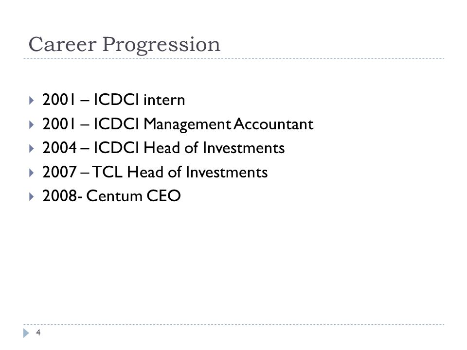 Career Progression 4  2001 – ICDCI intern  2001 – ICDCI Management Accountant  2004 – ICDCI Head of Investments  2007 – TCL Head of Investments  2008- Centum CEO