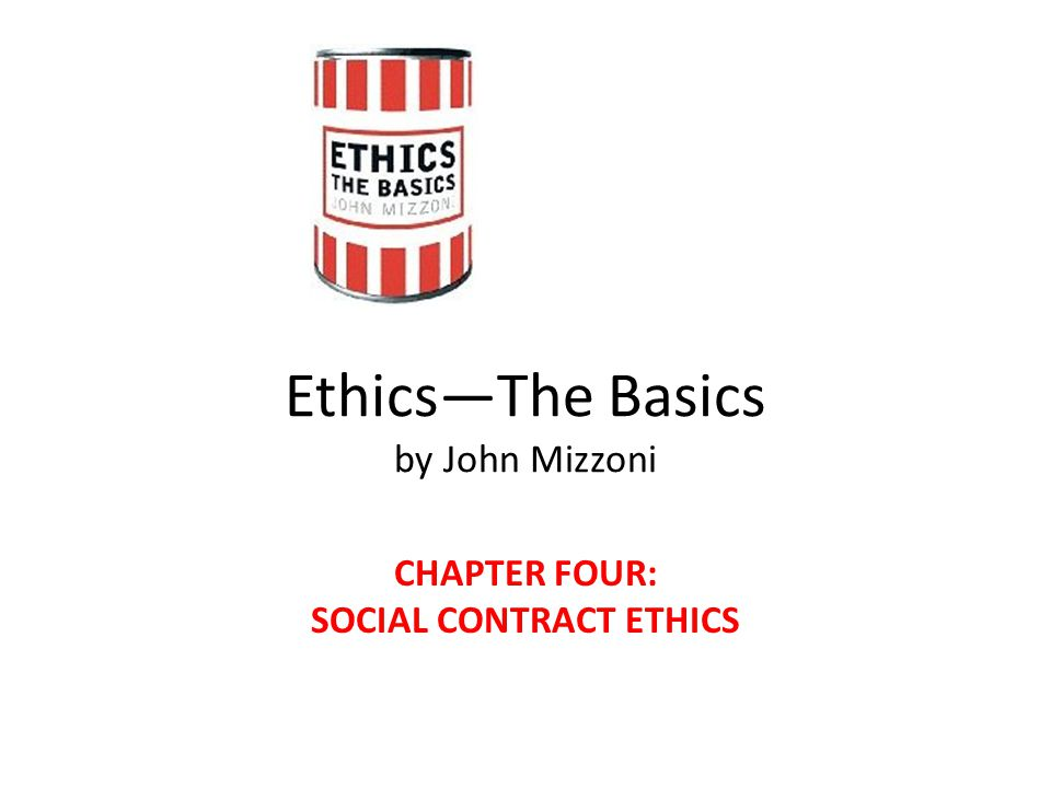 Ethics—The Basics by John Mizzoni CHAPTER FOUR: SOCIAL CONTRACT ETHICS