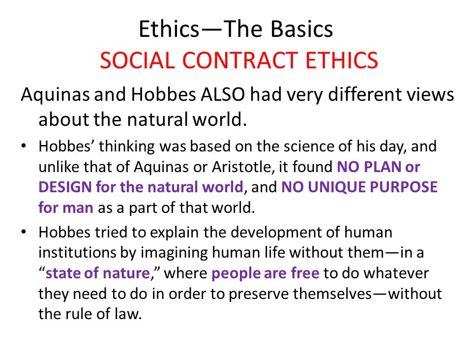 Ethics—The Basics SOCIAL CONTRACT ETHICS Aquinas and Hobbes ALSO had very different views about the natural world. Hobbes' thinking was based on the s