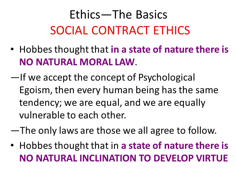 Ethics—The Basics SOCIAL CONTRACT ETHICS Hobbes thought that in a state of nature there is NO NATURAL MORAL LAW. —If we accept the concept of Psycholo