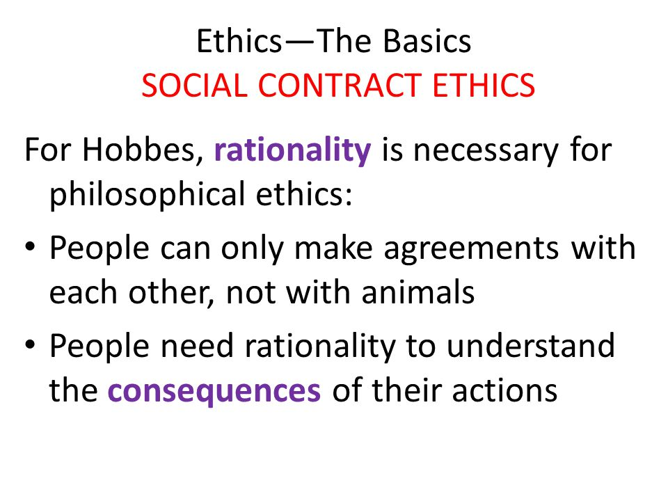 Ethics—The Basics SOCIAL CONTRACT ETHICS For Hobbes, rationality is necessary for philosophical ethics: People can only make agreements with each othe