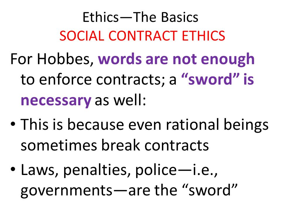 """Ethics—The Basics SOCIAL CONTRACT ETHICS For Hobbes, words are not enough to enforce contracts; a """"sword"""" is necessary as well: This is because even r"""