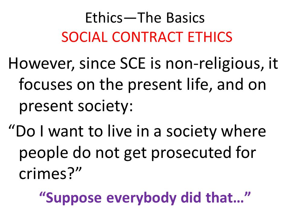 """Ethics—The Basics SOCIAL CONTRACT ETHICS However, since SCE is non-religious, it focuses on the present life, and on present society: """"Do I want to li"""