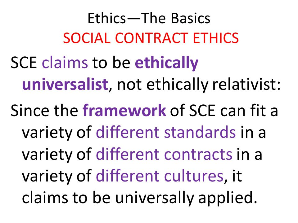 Ethics—The Basics SOCIAL CONTRACT ETHICS SCE claims to be ethically universalist, not ethically relativist: Since the framework of SCE can fit a varie