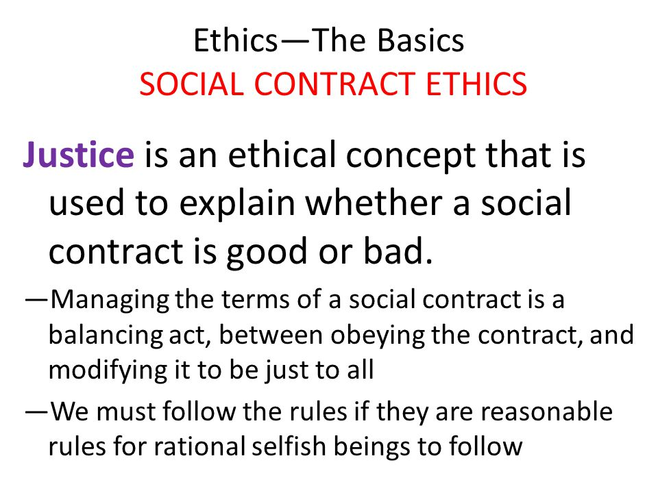 Ethics—The Basics SOCIAL CONTRACT ETHICS Justice is an ethical concept that is used to explain whether a social contract is good or bad. —Managing the