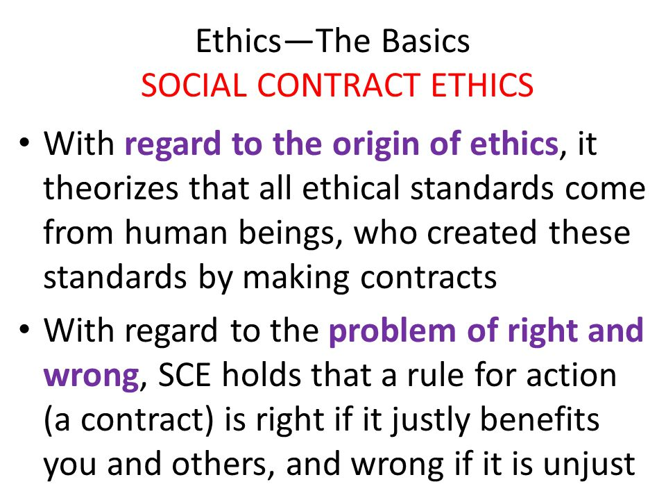 Ethics—The Basics SOCIAL CONTRACT ETHICS With regard to the origin of ethics, it theorizes that all ethical standards come from human beings, who crea