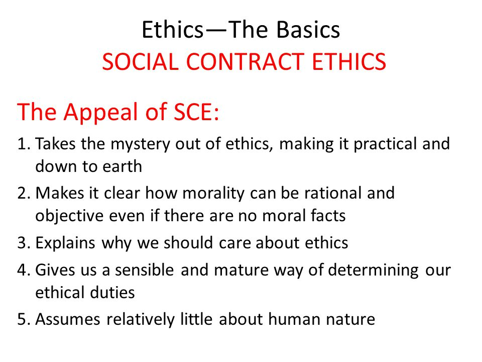 Ethics—The Basics SOCIAL CONTRACT ETHICS The Appeal of SCE: 1.Takes the mystery out of ethics, making it practical and down to earth 2.Makes it clear