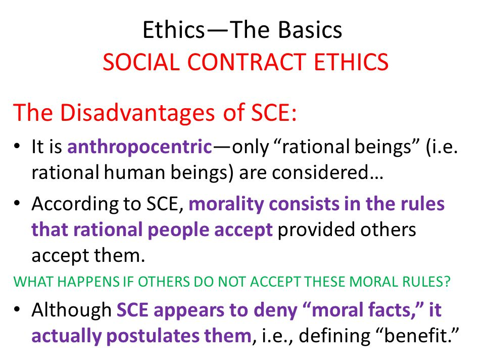 """Ethics—The Basics SOCIAL CONTRACT ETHICS The Disadvantages of SCE: It is anthropocentric—only """"rational beings"""" (i.e. rational human beings) are consi"""