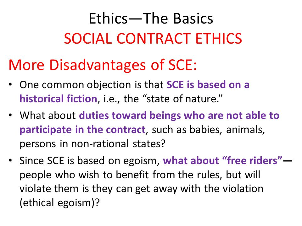 """Ethics—The Basics SOCIAL CONTRACT ETHICS More Disadvantages of SCE: One common objection is that SCE is based on a historical fiction, i.e., the """"stat"""