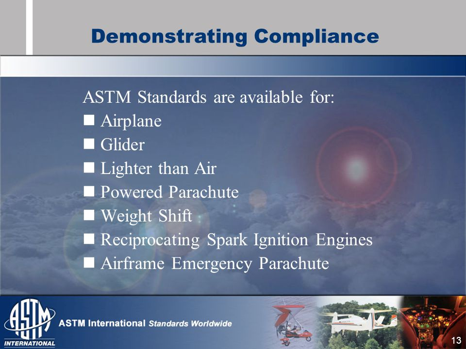 13 ASTM Standards are available for: Airplane Glider Lighter than Air Powered Parachute Weight Shift Reciprocating Spark Ignition Engines Airframe Emergency Parachute Demonstrating Compliance