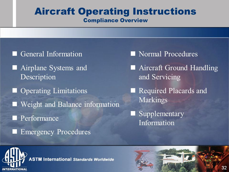 32 General Information Airplane Systems and Description Operating Limitations Weight and Balance information Performance Emergency Procedures Normal Procedures Aircraft Ground Handling and Servicing Required Placards and Markings Supplementary Information Aircraft Operating Instructions Compliance Overview