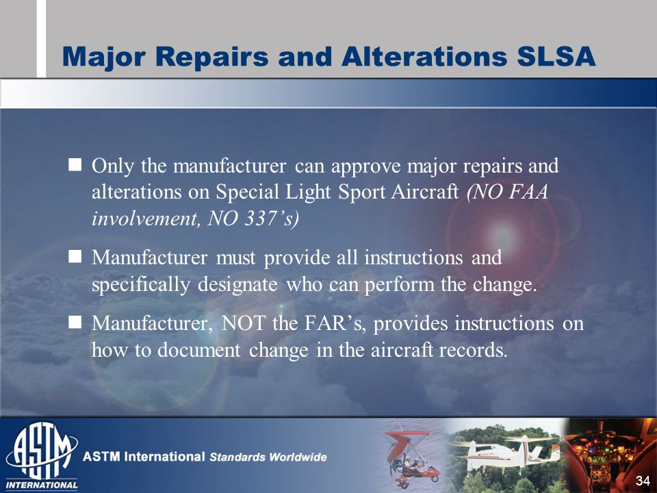 34 Only the manufacturer can approve major repairs and alterations on Special Light Sport Aircraft (NO FAA involvement, NO 337's) Manufacturer must provide all instructions and specifically designate who can perform the change.