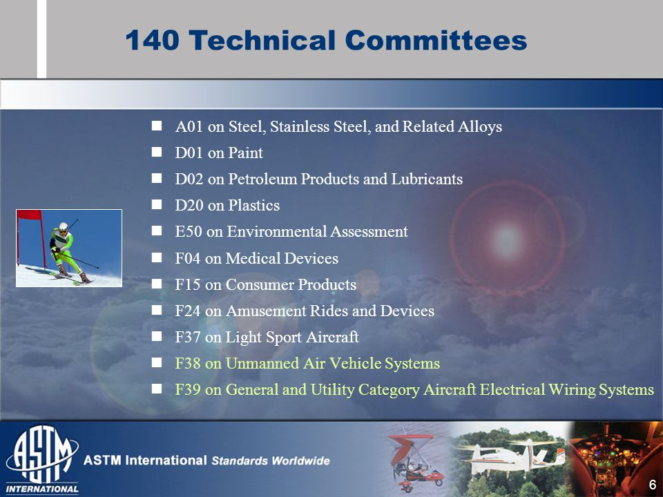 6 A01 on Steel, Stainless Steel, and Related Alloys D01 on Paint D02 on Petroleum Products and Lubricants D20 on Plastics E50 on Environmental Assessment F04 on Medical Devices F15 on Consumer Products F24 on Amusement Rides and Devices F37 on Light Sport Aircraft F38 on Unmanned Air Vehicle Systems F39 on General and Utility Category Aircraft Electrical Wiring Systems 140 Technical Committees