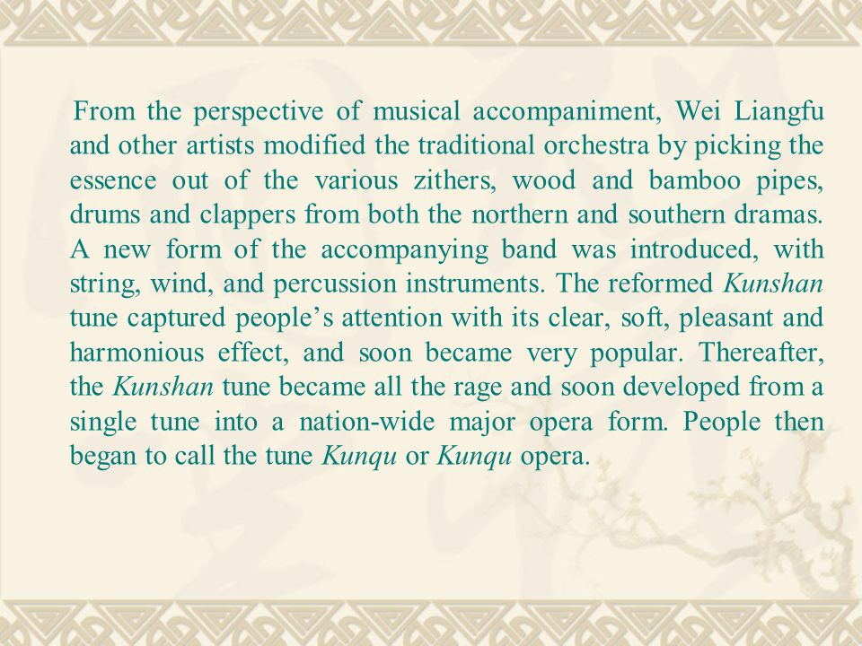 From the perspective of musical accompaniment, Wei Liangfu and other artists modified the traditional orchestra by picking the essence out of the various zithers, wood and bamboo pipes, drums and clappers from both the northern and southern dramas.