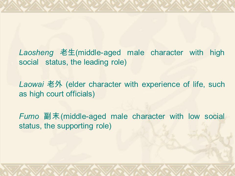 Laosheng 老生 (middle-aged male character with high social status, the leading role) Laowai 老外 (elder character with experience of life, such as high court officials) Fumo 副末 (middle-aged male character with low social status, the supporting role)