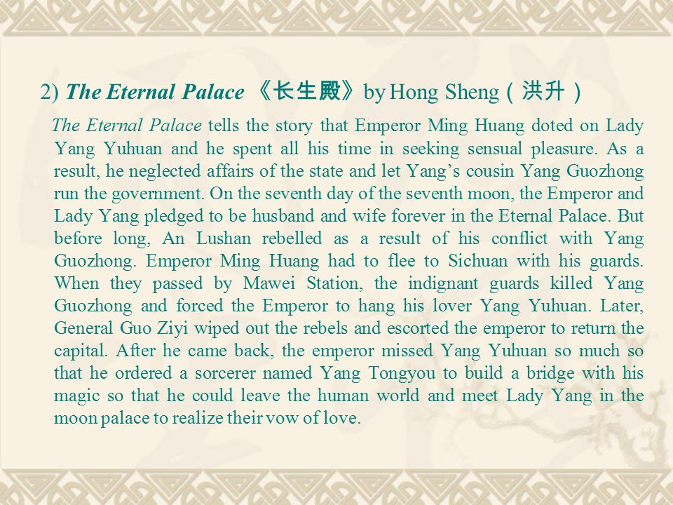 2) The Eternal Palace 《长生殿》 by Hong Sheng (洪升) The Eternal Palace tells the story that Emperor Ming Huang doted on Lady Yang Yuhuan and he spent all his time in seeking sensual pleasure.