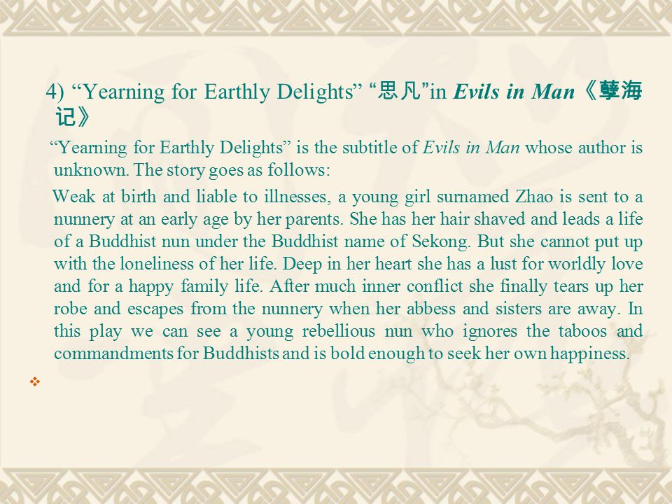 4) Yearning for Earthly Delights 思凡 in Evils in Man 《孽海 记》 Yearning for Earthly Delights is the subtitle of Evils in Man whose author is unknown.