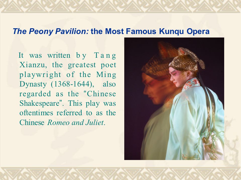 The Peony Pavilion: the Most Famous Kunqu Opera It was written by Tang Xianzu, the greatest poet playwright of the Ming Dynasty (1368-1644), also regarded as the Chinese Shakespeare .