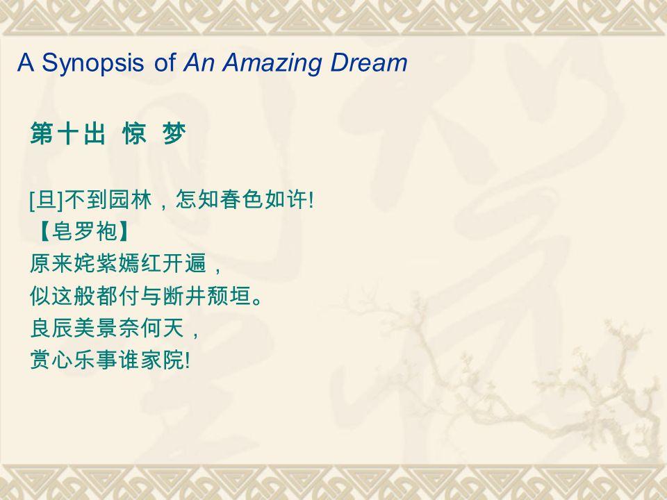 A Synopsis of An Amazing Dream 第十出 惊 梦 [ 旦 ] 不到园林,怎知春色如许 .