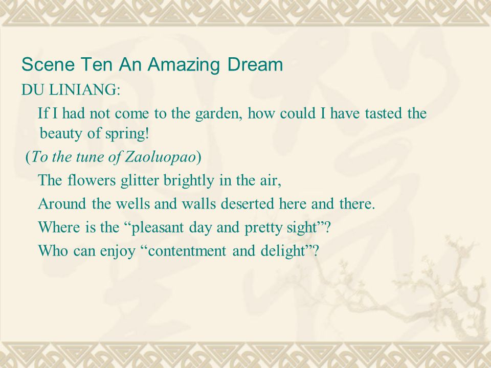 Scene Ten An Amazing Dream DU LINIANG: If I had not come to the garden, how could I have tasted the beauty of spring.