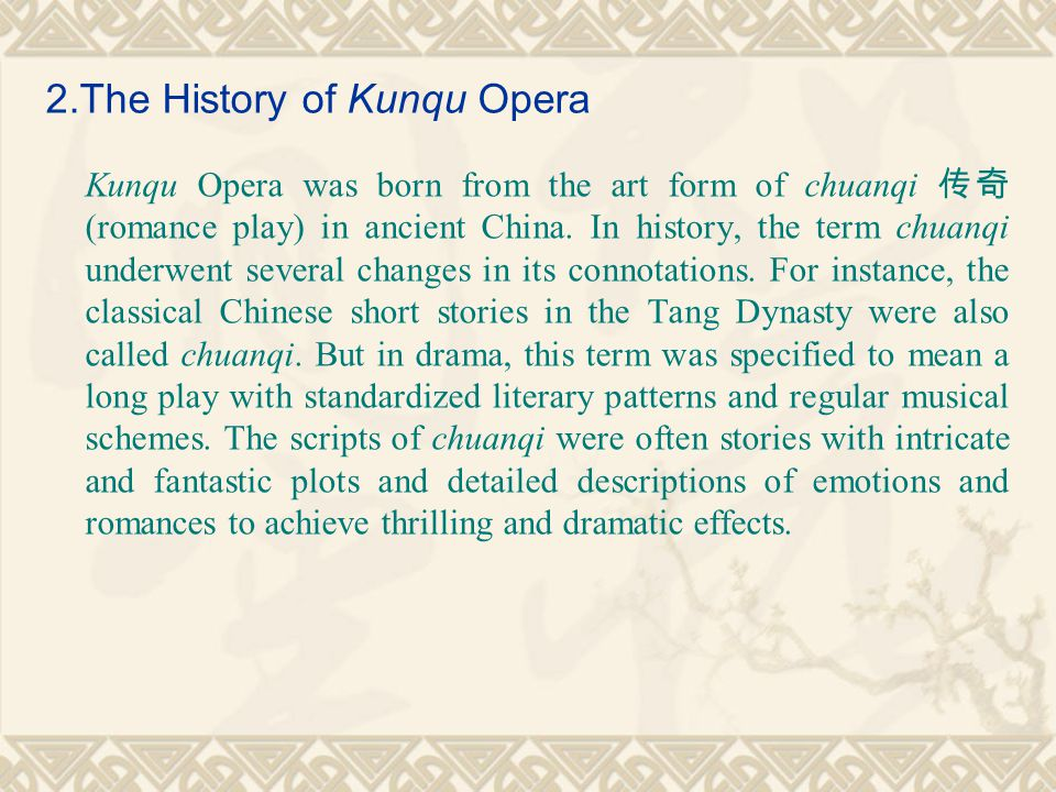 2.The History of Kunqu Opera Kunqu Opera was born from the art form of chuanqi 传奇 (romance play) in ancient China.
