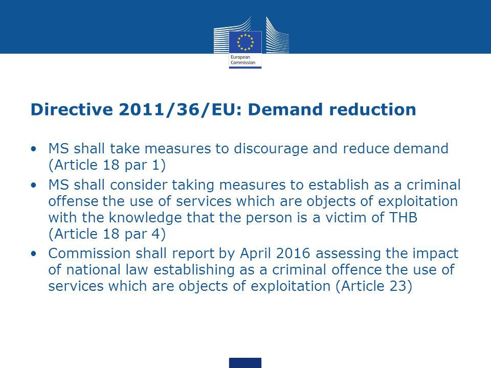 Directive 2011/36/EU: Demand reduction MS shall take measures to discourage and reduce demand (Article 18 par 1) MS shall consider taking measures to establish as a criminal offense the use of services which are objects of exploitation with the knowledge that the person is a victim of THB (Article 18 par 4) Commission shall report by April 2016 assessing the impact of national law establishing as a criminal offence the use of services which are objects of exploitation (Article 23)