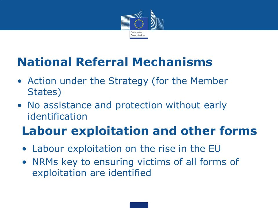 National Referral Mechanisms Action under the Strategy (for the Member States) No assistance and protection without early identification Labour exploitation and other forms Labour exploitation on the rise in the EU NRMs key to ensuring victims of all forms of exploitation are identified