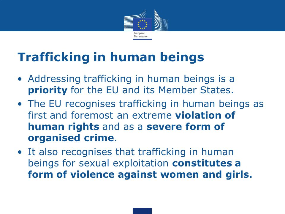 Trafficking in human beings Addressing trafficking in human beings is a priority for the EU and its Member States.