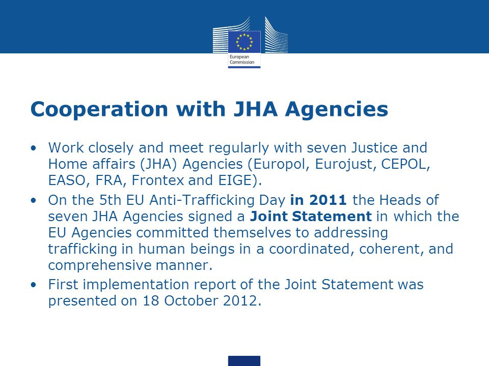 Cooperation with JHA Agencies Work closely and meet regularly with seven Justice and Home affairs (JHA) Agencies (Europol, Eurojust, CEPOL, EASO, FRA, Frontex and EIGE).