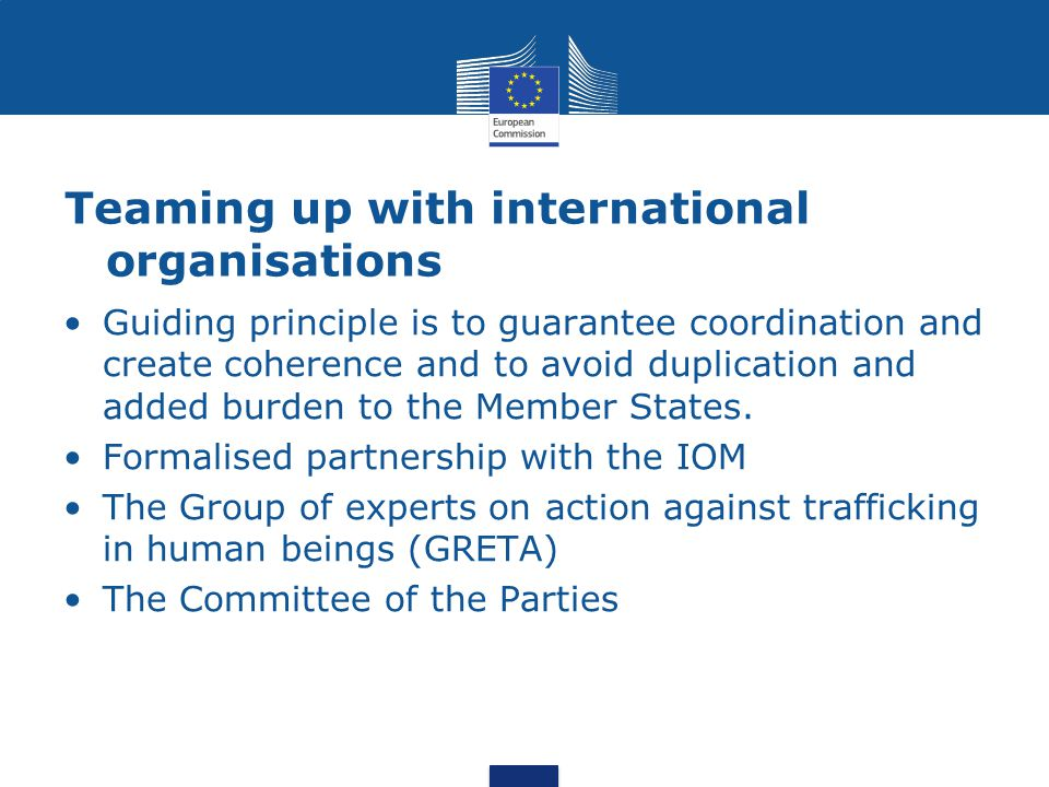 Teaming up with international organisations Guiding principle is to guarantee coordination and create coherence and to avoid duplication and added burden to the Member States.