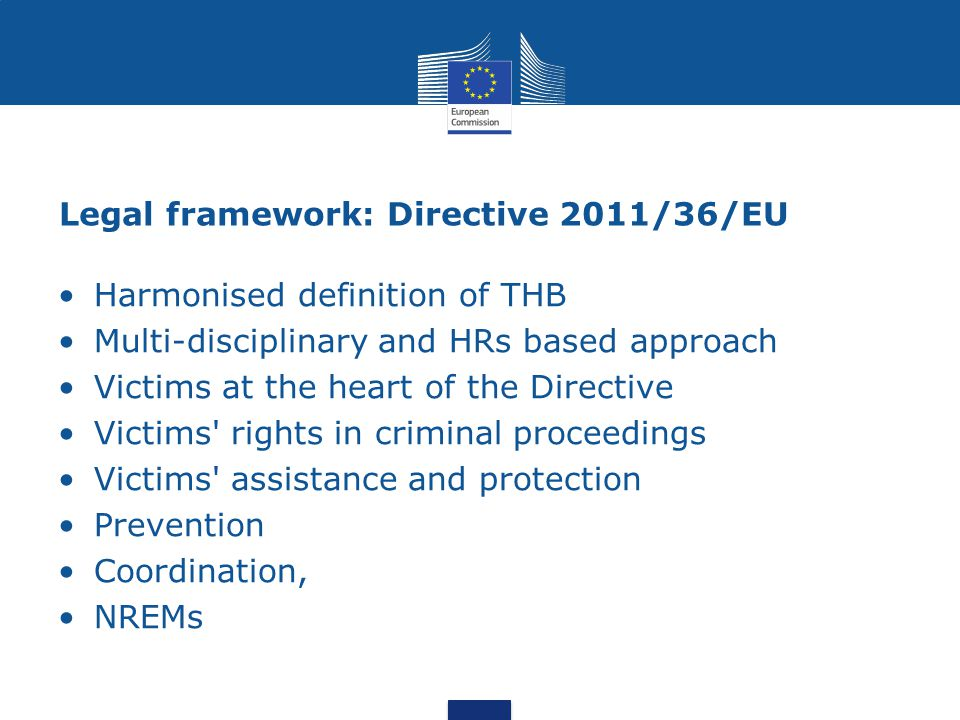 Legal framework: Directive 2011/36/EU Harmonised definition of THB Multi-disciplinary and HRs based approach Victims at the heart of the Directive Victims rights in criminal proceedings Victims assistance and protection Prevention Coordination, NREMs