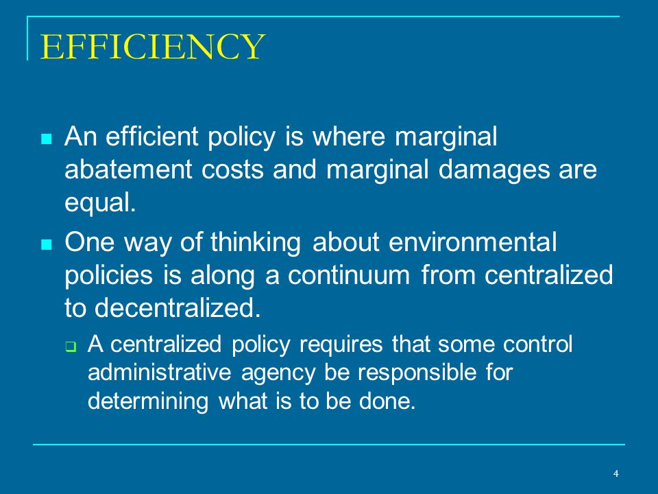 Measurement To achieve efficiency in a centralized policy, the regulatory agency in charge must have knowledge of the relevant marginal abatement cost and marginal damage functions, then take steps to move the situation to the point where they are equal.