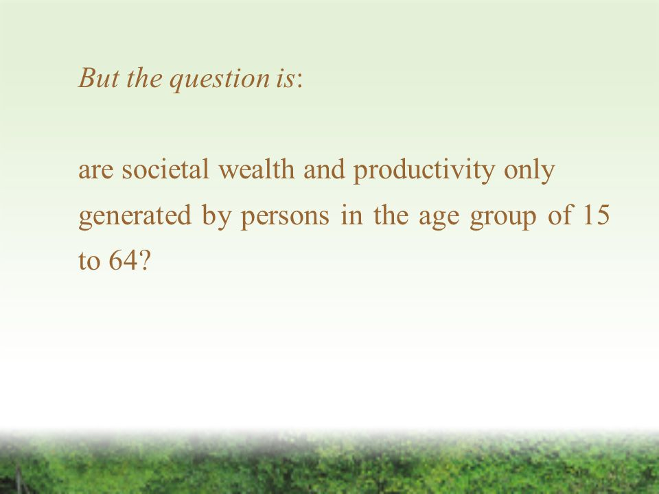 But the question is: are societal wealth and productivity only generated by persons in the age group of 15 to 64?