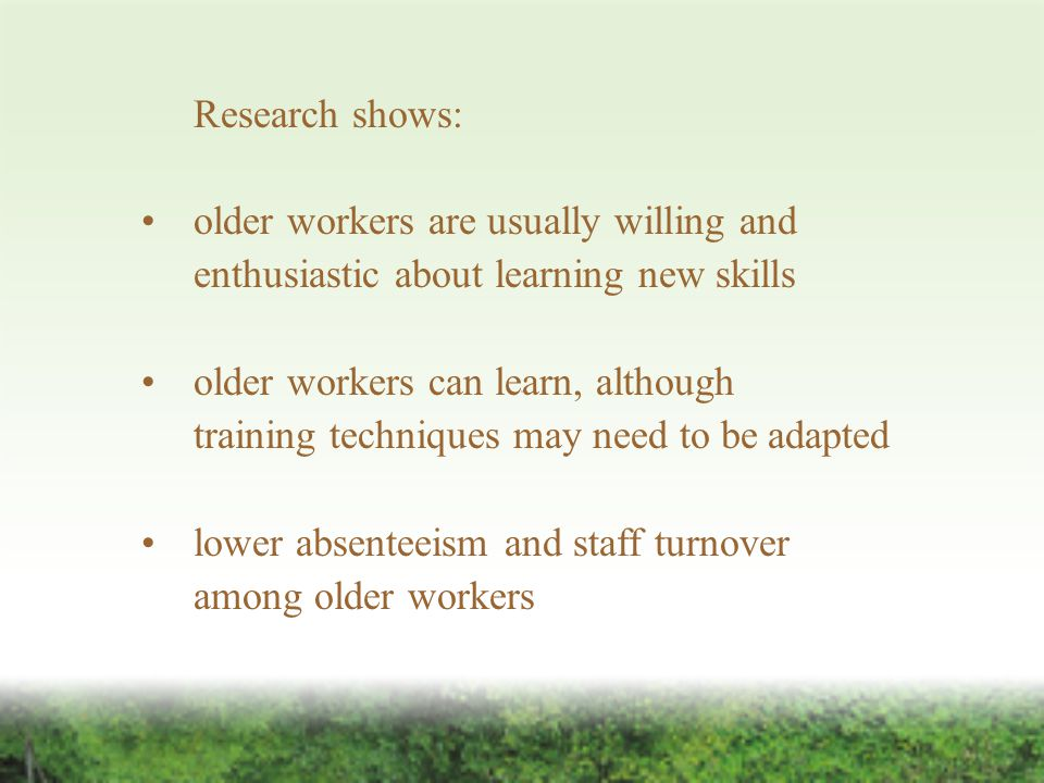 Research shows: older workers are usually willing and enthusiastic about learning new skills older workers can learn, although training techniques may need to beadapted lower absenteeism and staff turnover among older workers