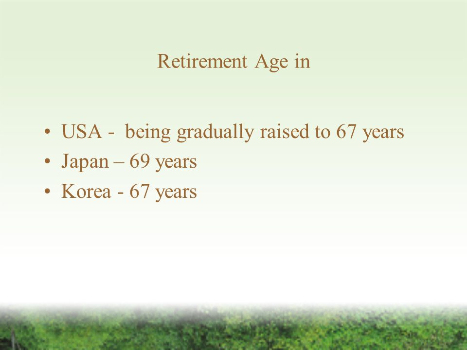 Retirement Age in USA - being gradually raised to 67 years Japan – 69 years Korea - 67 years