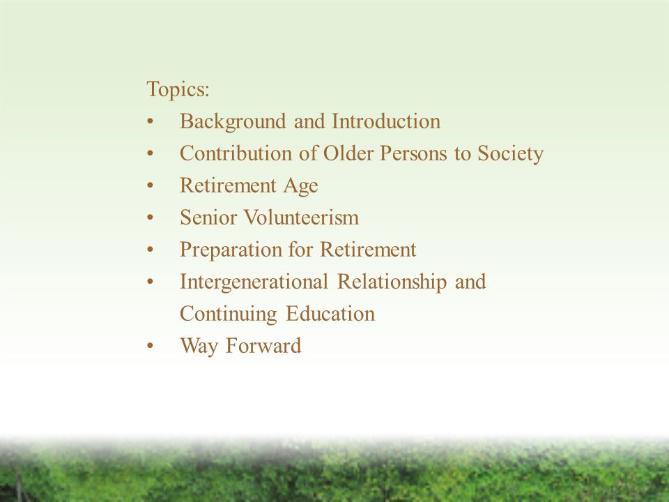 Topics: Background and Introduction Contribution of Older Persons to Society Retirement Age Senior Volunteerism Preparation for Retirement Intergenerational Relationship and Continuing Education Way Forward