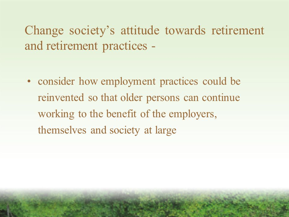 Change society's attitude towards retirement and retirement practices - consider how employment practices could be reinvented so that older persons can continue working to the benefit of the employers, themselves and society at large